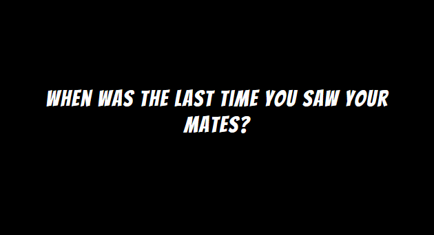 when was the last time you saw your mates?